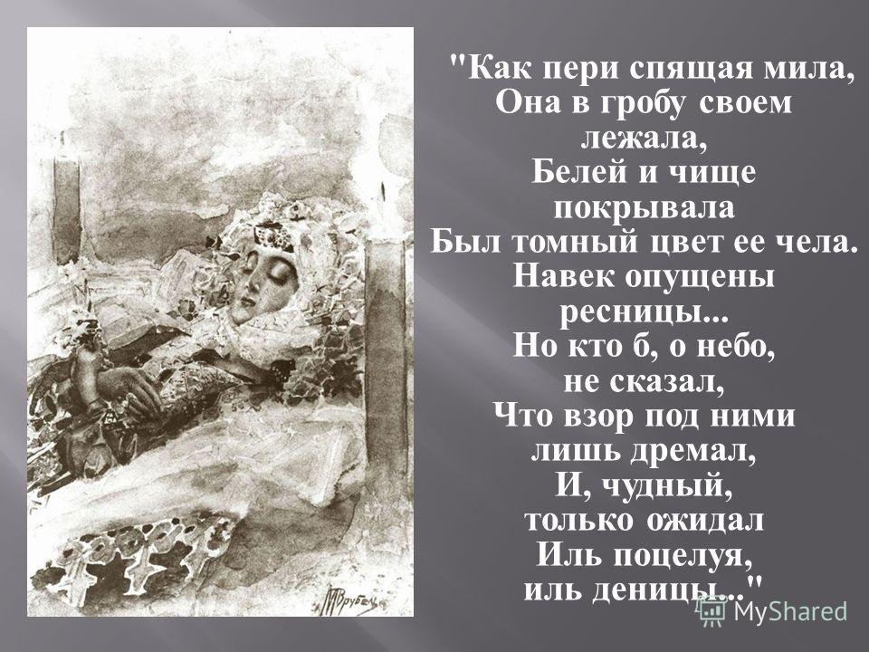 Как пери спящая мила, Она в гробу своем лежала, Белей и чище покрывала Был томный цвет ее чела. Навек опущены ресницы... Но кто б, о небо, не сказал, Что взор под ними лишь дремал, И, чудный, только ожидал Иль поцелуя, иль деницы...