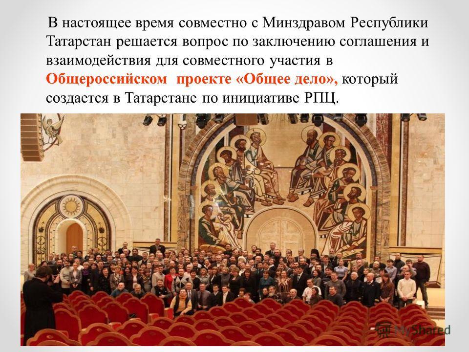 В настоящее время совместно с Минздравом Республики Татарстан решается вопрос по заключению соглашения и взаимодействия для совместного участия в Общероссийском проекте «Общее дело», который создается в Татарстане по инициативе РПЦ.