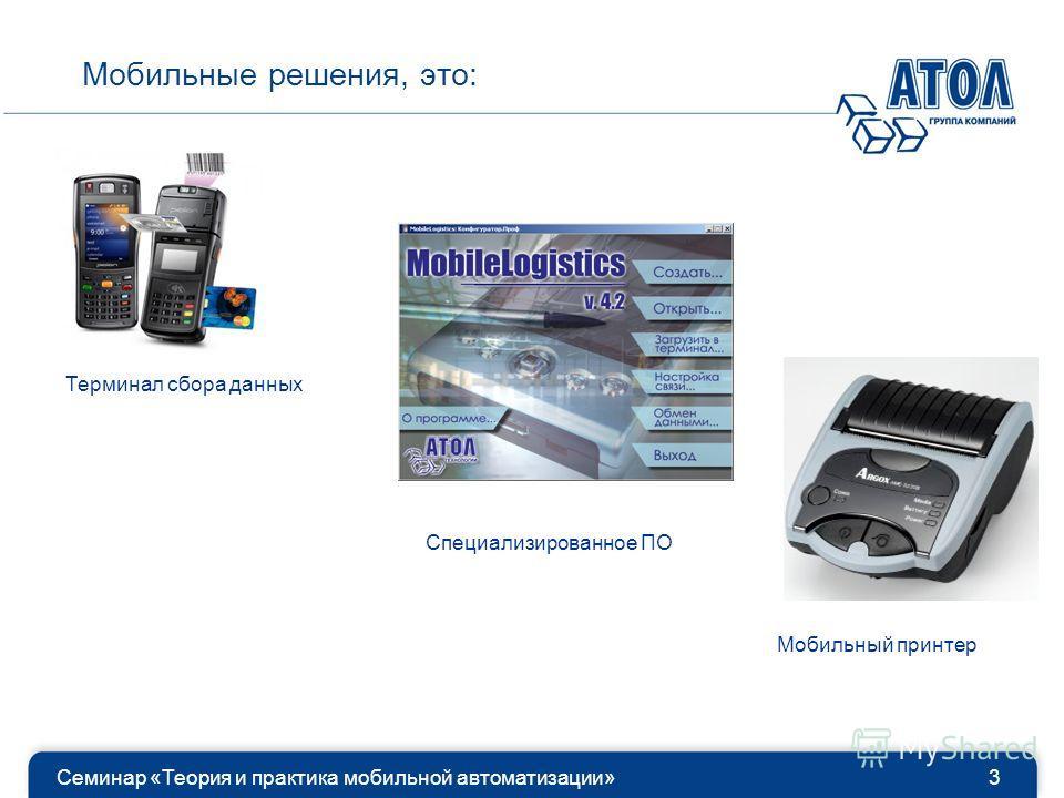 Семинар «Теория и практика мобильной автоматизации»3 Мобильные решения, это: Терминал сбора данных Специализированное ПО Мобильный принтер