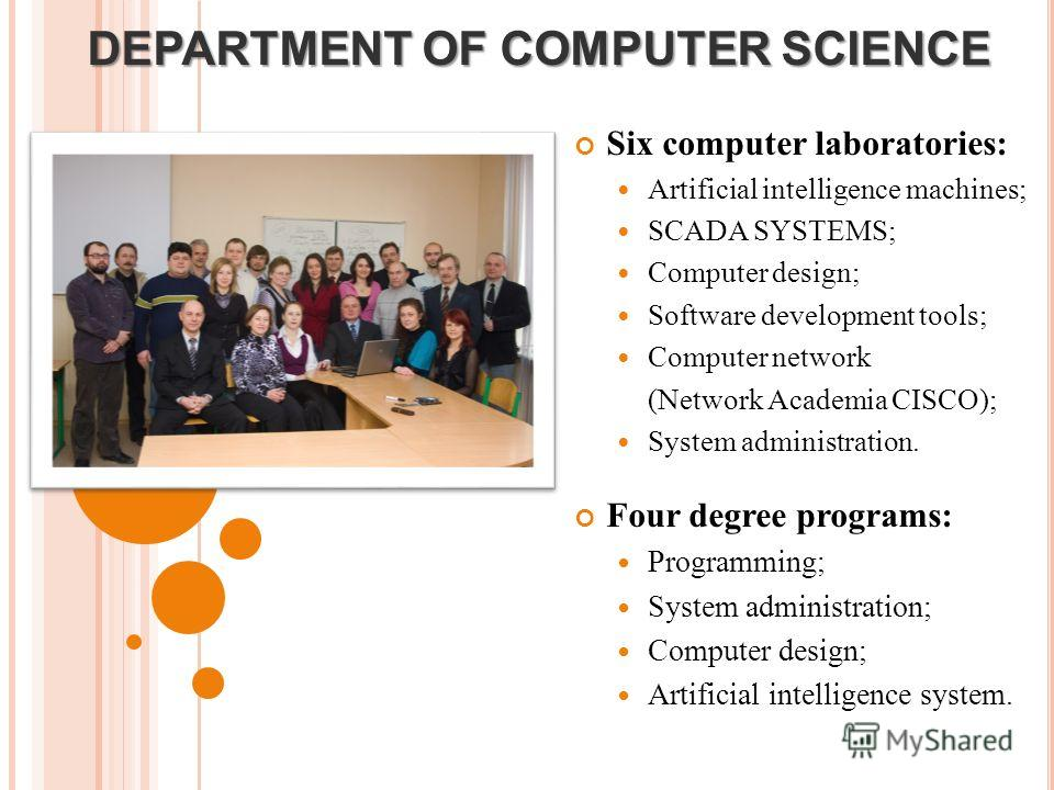DEPARTMENT OF COMPUTER SCIENCE Six computer laboratories: Artificial intelligence machines; SCADA SYSTEMS; Computer design; Software development tools; Computer network (Network Academia CISCO); System administration. Four degree programs: Programmin