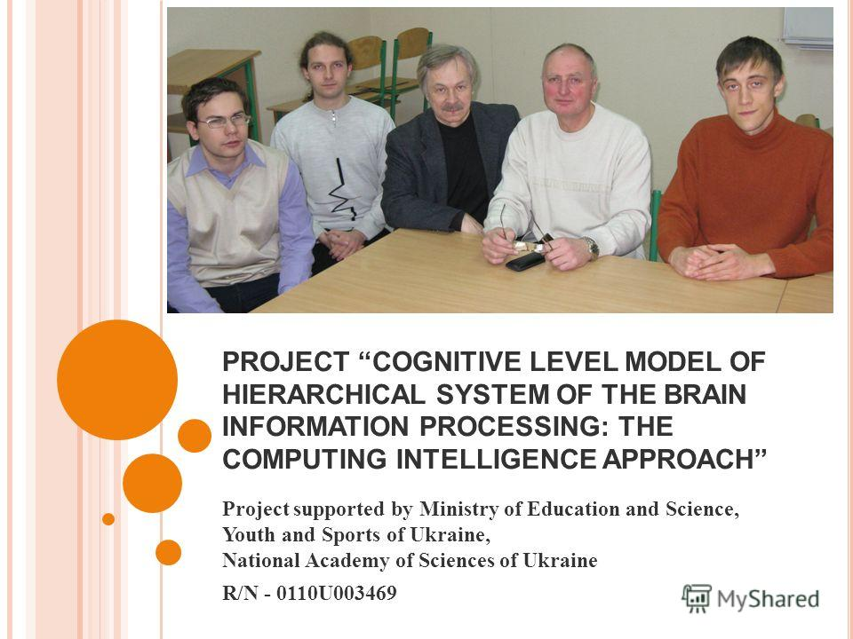 PROJECT COGNITIVE LEVEL MODEL OF HIERARCHICAL SYSTEM OF THE BRAIN INFORMATION PROCESSING: THE COMPUTING INTELLIGENCE APPROACH Project supported by Ministry of Education and Science, Youth and Sports of Ukraine, National Academy of Sciences of Ukraine