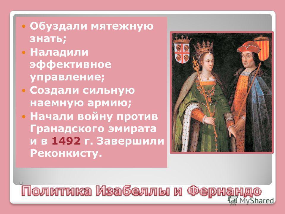 . Обуздали мятежную знать; Наладили эффективное управление; Создали сильную наемную армию; Начали войну против Гранадского эмирата и в 1492 г. Завершили Реконкисту.