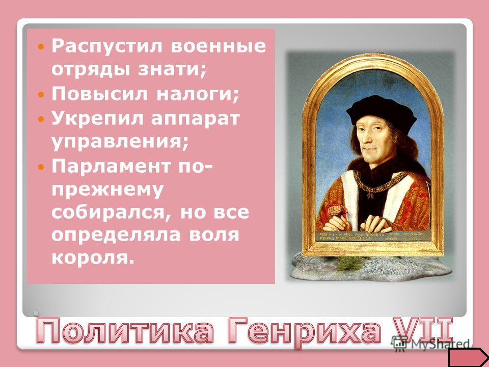 . Распустил военные отряды знати; Повысил налоги; Укрепил аппарат управления; Парламент по- прежнему собирался, но все определяла воля короля.