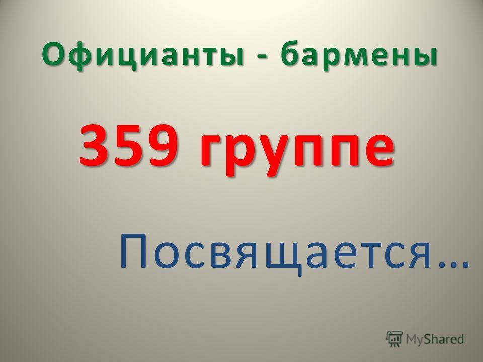 359 группе Посвящается… Официанты - бармены