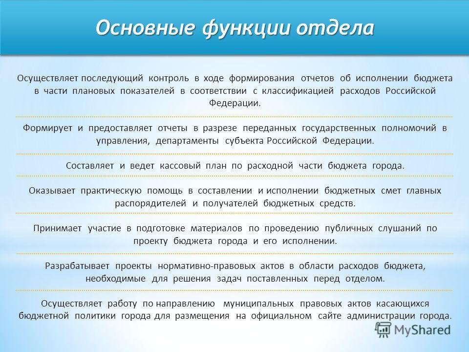 Основные функции отдела Осуществляет последующий контроль в ходе формирования отчетов об исполнении бюджета в части плановых показателей в соответствии с классификацией расходов Российской Федерации. Формирует и предоставляет отчеты в разрезе передан