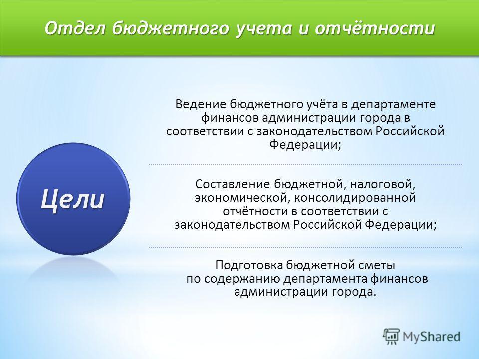 Отдел бюджетного учета и отчётности Ведение бюджетного учёта в департаменте финансов администрации города в соответствии с законодательством Российской Федерации; Составление бюджетной, налоговой, экономической, консолидированной отчётности в соответ