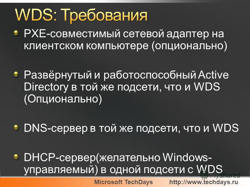 Microsoft TechDayshttp://www.techdays.ru PXE-совместимый сетевой адаптер на клиентском компьютере (опционально) Развёрнутый и работоспособный Active Directory в той же подсети, что и WDS (Опционально) DNS-сервер в той же подсети, что и WDS DHCP-серве