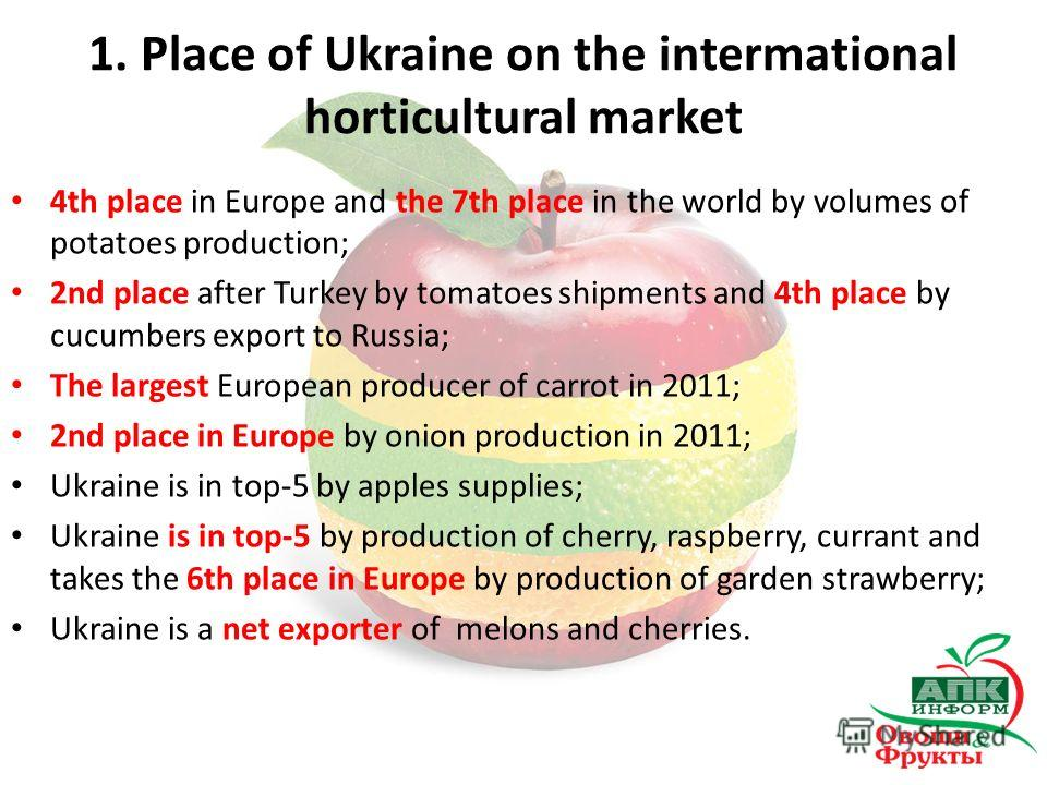 1. Place of Ukraine on the intermational horticultural market 4th place in Europe and the 7th place in the world by volumes of potatoes production; 2nd place after Turkey by tomatoes shipments and 4th place by cucumbers export to Russia; The largest