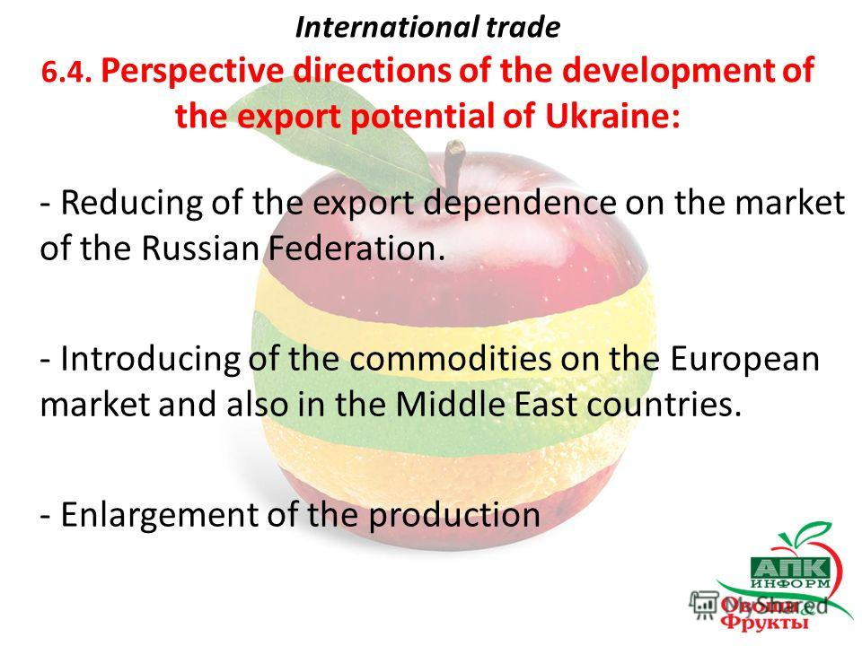 International trade 6.4. Perspective directions of the development of the export potential of Ukraine: - Reducing of the export dependence on the market of the Russian Federation. - Introducing of the commodities on the European market and also in th