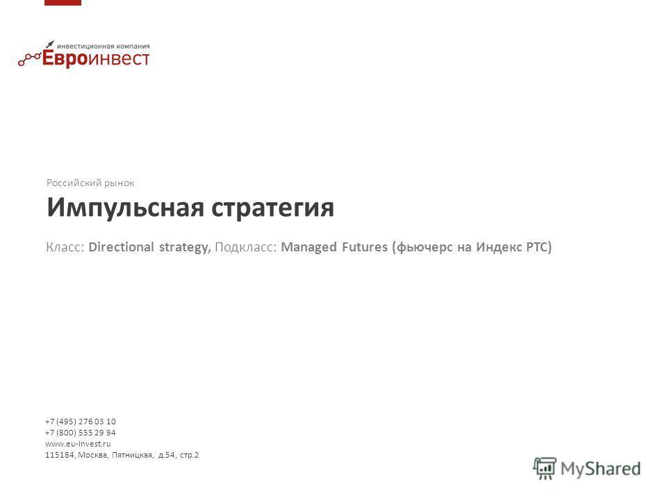 +7 (495) 276 03 10 +7 (800) 555 29 94 www.eu-invest.ru 115184, Москва, Пятницкая, д.54, стр.2 Российский рынок Импульсная стратегия Класс: Directional strategy, Подкласс: Managed Futures (фьючерс на Индекс РТС)