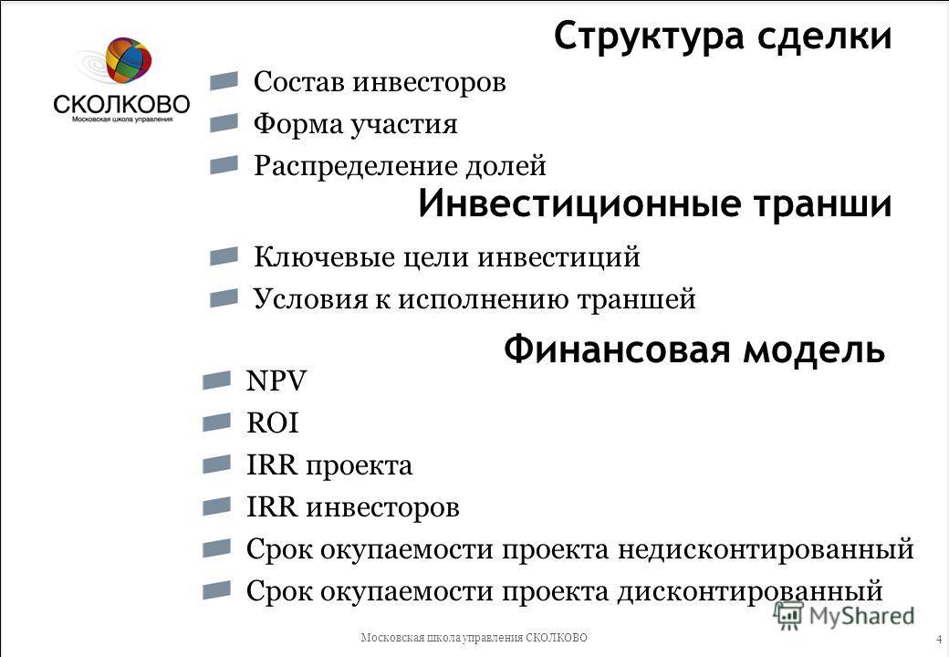 4 Структура сделки Состав инвесторов Форма участия Распределение долей Московская школа управления СКОЛКОВО Инвестиционные транши Ключевые цели инвестиций Условия к исполнению траншей Финансовая модель NPV ROI IRR проекта IRR инвесторов Срок окупаемо