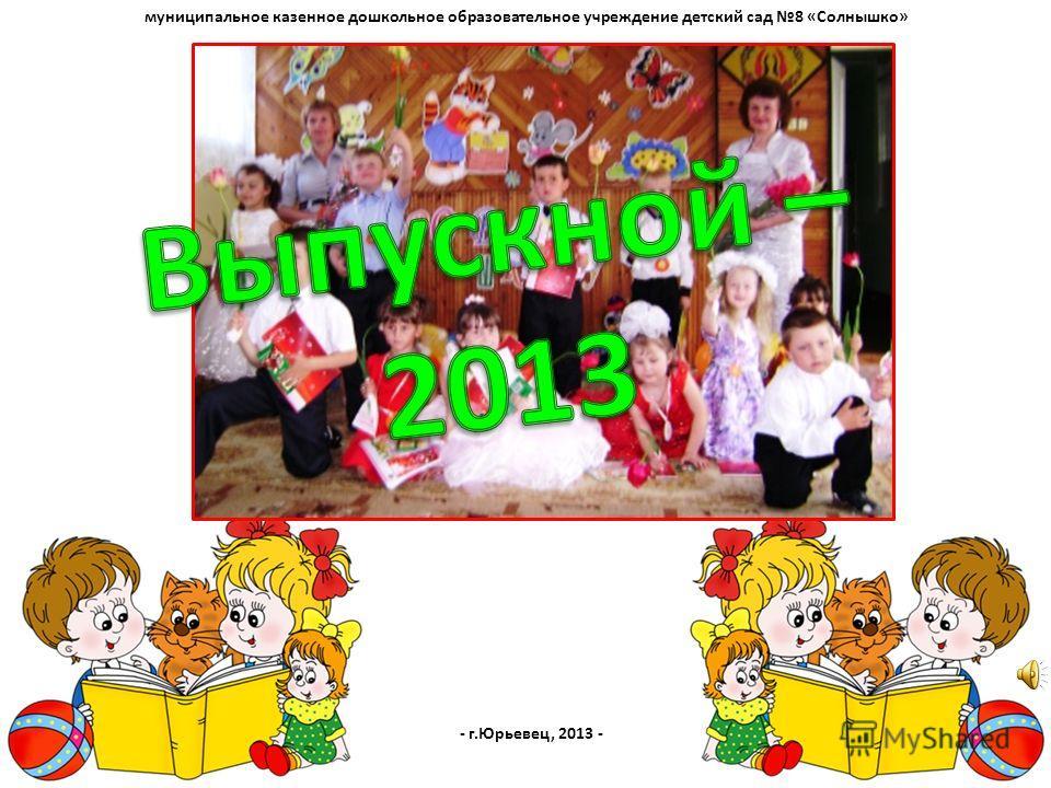муниципальное казенное дошкольное образовательное учреждение детский сад 8 «Солнышко» - г.Юрьевец, 2013 -