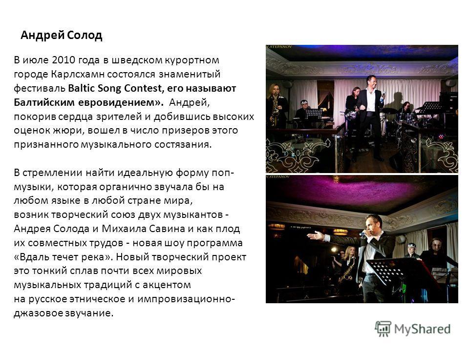 В июле 2010 года в шведском курортном городе Карлсхамн состоялся знаменитый фестиваль Baltic Song Contest, его называют Балтийским евровидением». Андрей, покорив сердца зрителей и добившись высоких оценок жюри, вошел в число призеров этого признанног