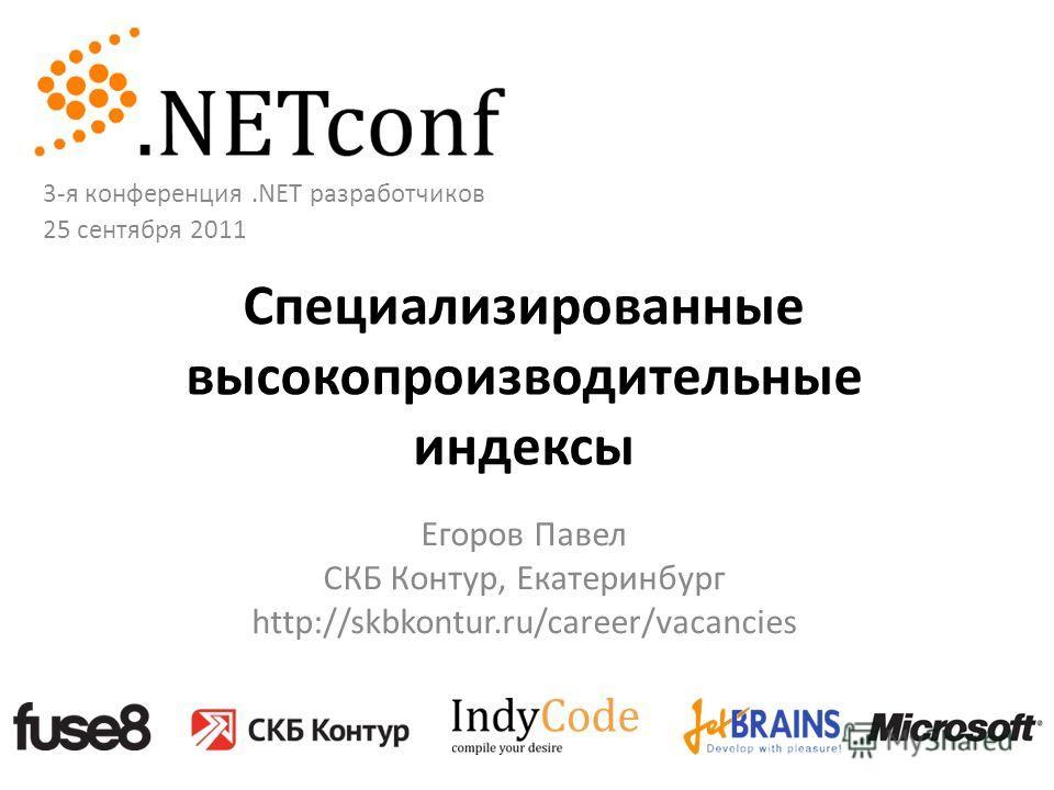 Специализированные высокопроизводительные индексы Егоров Павел СКБ Контур, Екатеринбург http://skbkontur.ru/career/vacancies 3-я конференция.NET разработчиков 25 сентября 2011