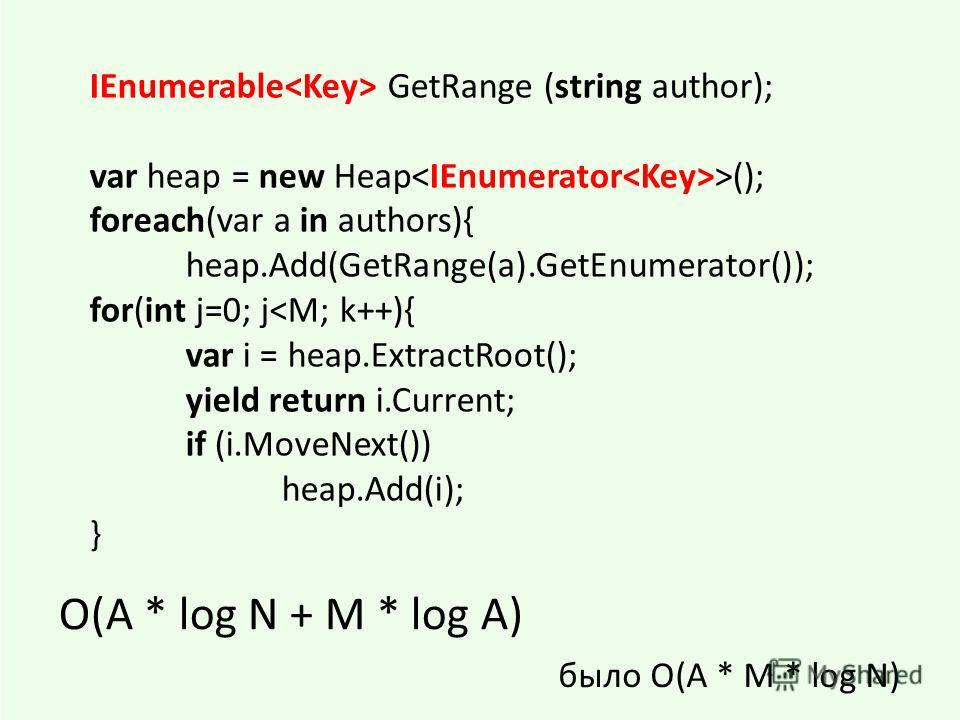 IEnumerable GetRange (string author); var heap = new Heap >(); foreach(var a in authors){ heap.Add(GetRange(a).GetEnumerator()); for(int j=0; j