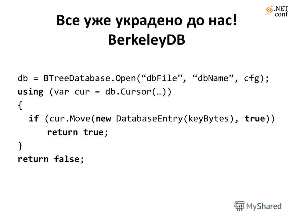 Все уже украдено до нас! BerkeleyDB db = BTreeDatabase.Open(dbFile, dbName, cfg); using (var cur = db.Cursor(…)) { if (cur.Move(new DatabaseEntry(keyBytes), true)) return true; } return false;
