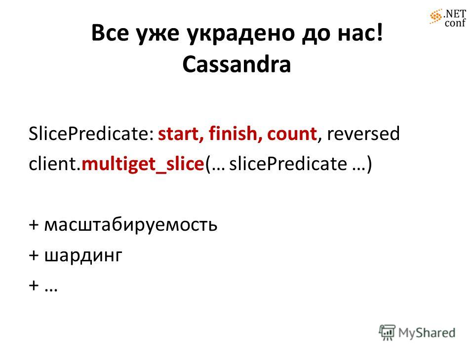 Все уже украдено до нас! Cassandra SlicePredicate: start, finish, count, reversed client.multiget_slice(… slicePredicate …) + масштабируемость + шардинг + …