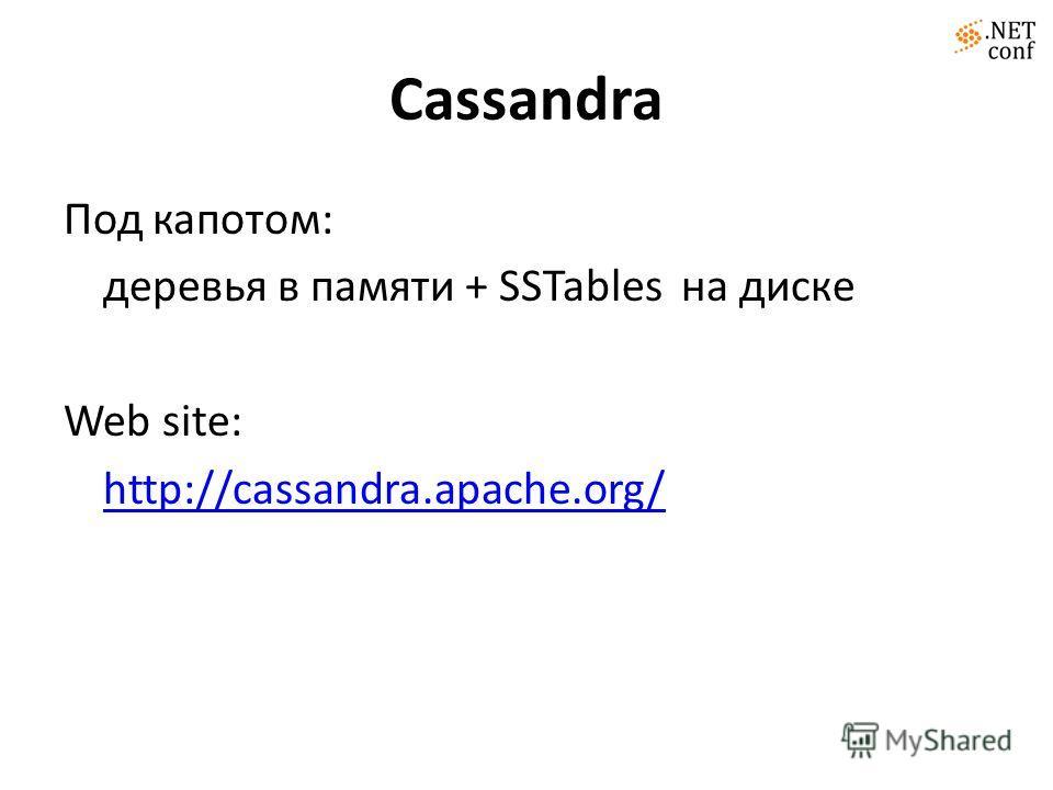 Cassandra Под капотом: деревья в памяти + SSTables на диске Web site: http://cassandra.apache.org/