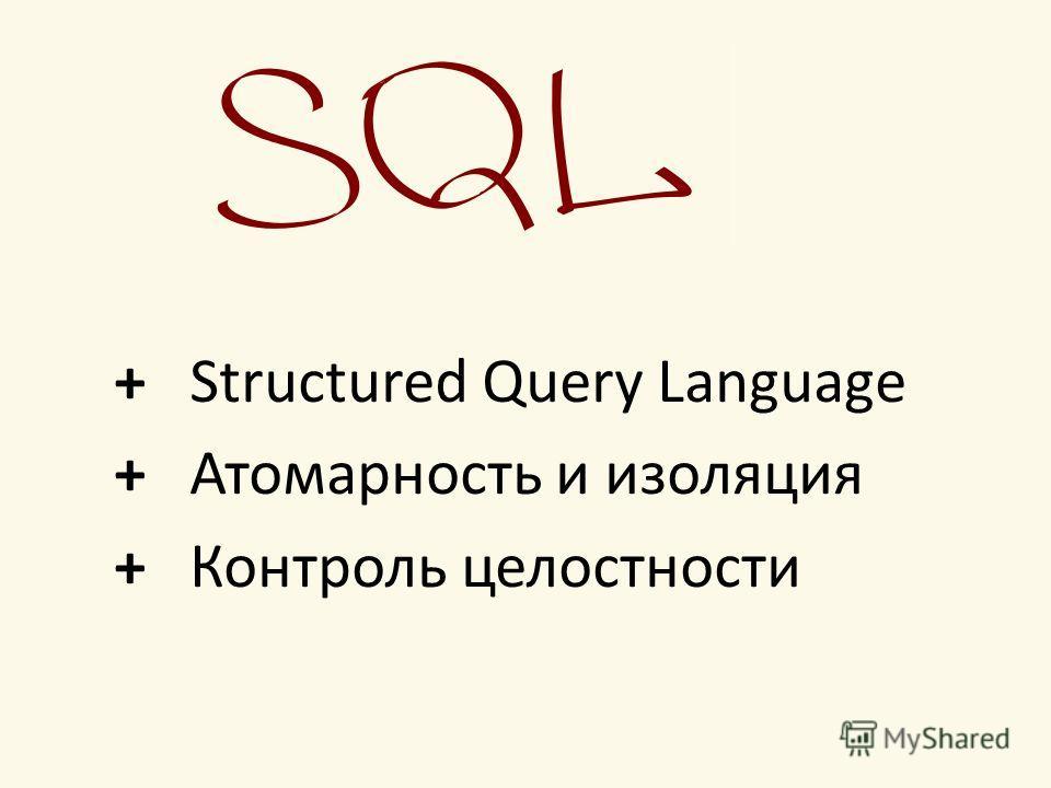+ Structured Query Language + Атомарность и изоляция + Контроль целостности