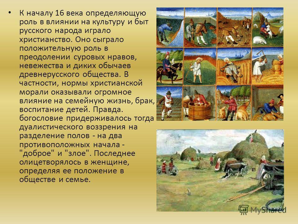 К началу 16 века определяющую роль в влиянии на культуру и быт русского народа играло христианство. Оно сыграло положительную роль в преодолении суровых нравов, невежества и диких обычаев древнерусского общества. В частности, нормы христианской морал