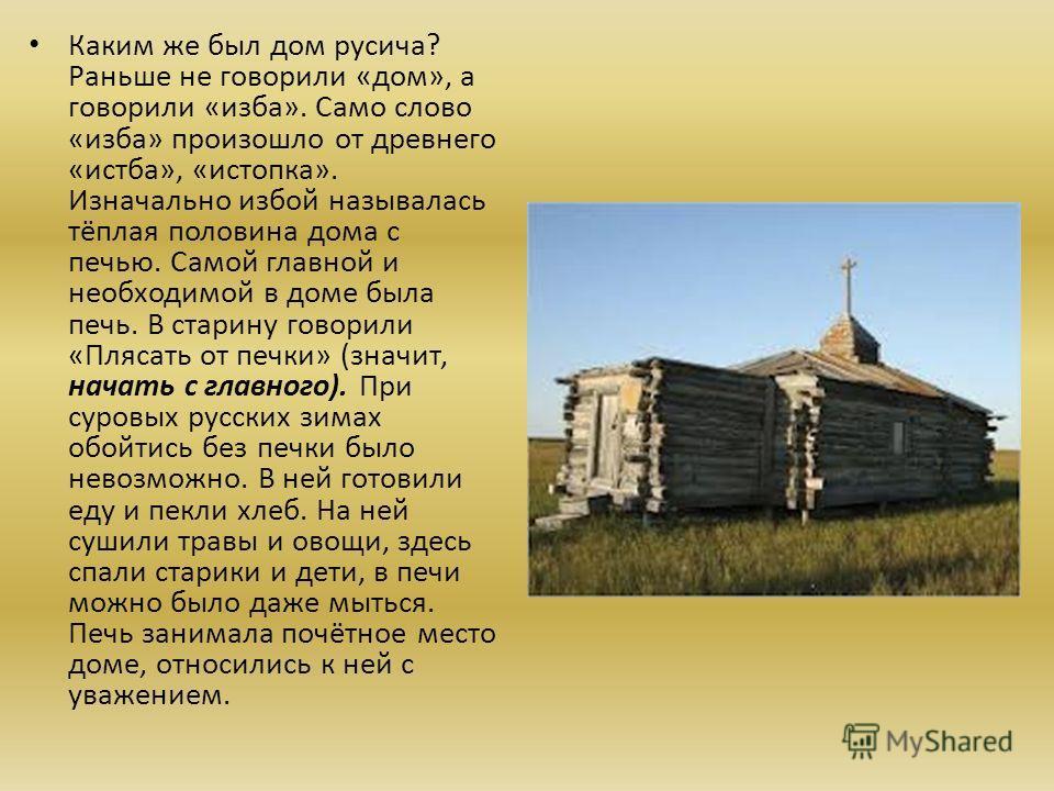 Каким же был дом русича? Раньше не говорили «дом», а говорили «изба». Само слово «изба» произошло от древнего «истба», «истопка». Изначально избой называлась тёплая половина дома с печью. Самой главной и необходимой в доме была печь. В старину говори