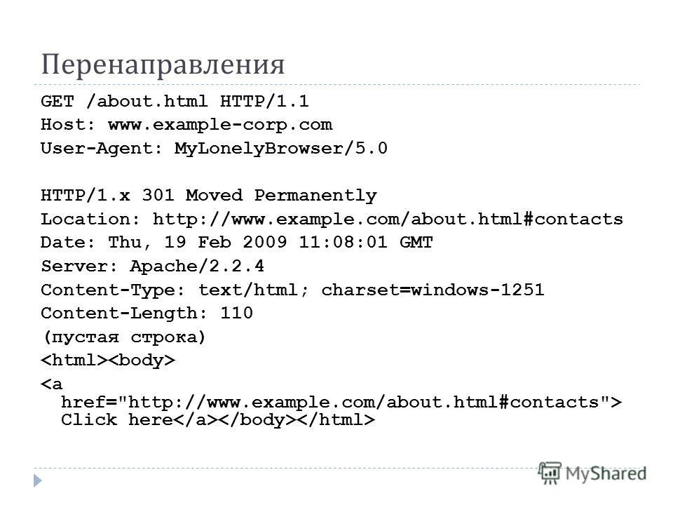 Перенаправления GET /about.html HTTP/1.1 Host: www.example-corp.com User-Agent: MyLonelyBrowser/5.0 HTTP/1.x 301 Moved Permanently Location: http://www.example.com/about.html#contacts Date: Thu, 19 Feb 2009 11:08:01 GMT Server: Apache/2.2.4 Content-T