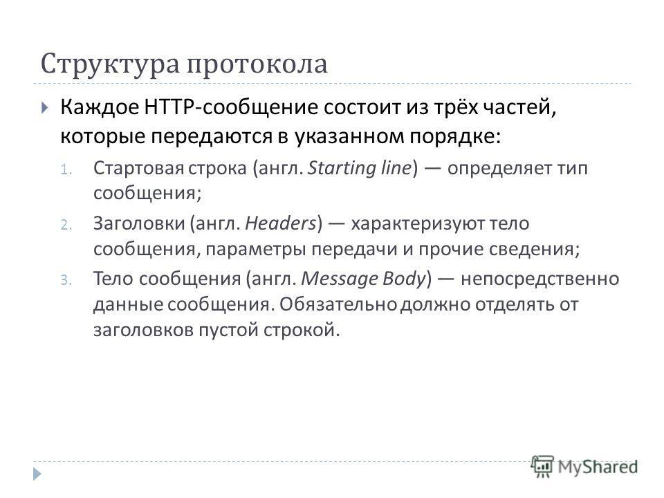 Структура протокола Каждое HTTP- сообщение состоит из трёх частей, которые передаются в указанном порядке : 1. Стартовая строка ( англ. Starting line) определяет тип сообщения ; 2. Заголовки ( англ. Headers) характеризуют тело сообщения, параметры пе