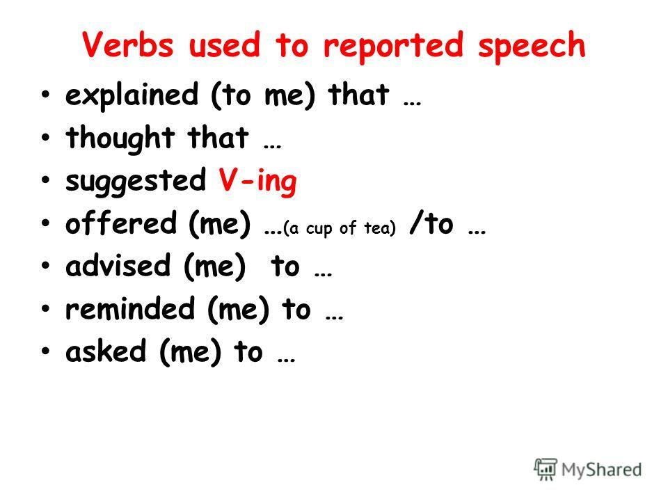 Verbs used to reported speech explained (to me) that … thought that … suggested V-ing offered (me) … (a cup of tea) /to … advised (me) to … reminded (me) to … asked (me) to …