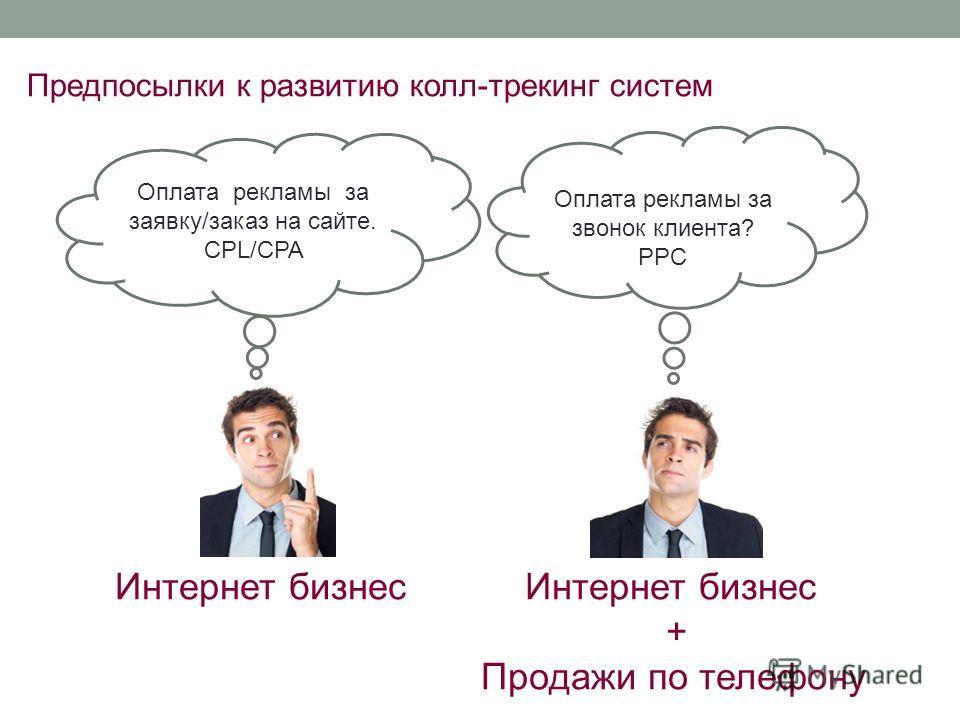Оплата рекламы за звонок клиента? PPC Предпосылки к развитию колл-трекинг систем Интернет бизнес + Продажи по телефону Оплата рекламы за заявку/заказ на сайте. CPL/CPA