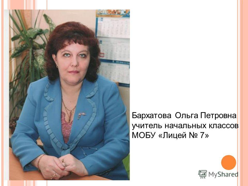 Бархатова Ольга Петровна учитель начальных классов МОБУ «Лицей 7»