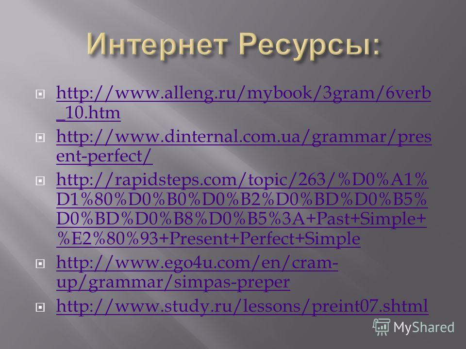 http://www.alleng.ru/mybook/3gram/6verb _10.htm http://www.alleng.ru/mybook/3gram/6verb _10.htm http://www.dinternal.com.ua/grammar/pres ent-perfect/ http://www.dinternal.com.ua/grammar/pres ent-perfect/ http://rapidsteps.com/topic/263/%D0%A1% D1%80%