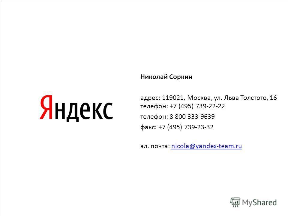 31 Николай Соркин адрес: 119021, Москва, ул. Льва Толстого, 16 телефон: +7 (495) 739-22-22 телефон: 8 800 333-9639 факс: +7 (495) 739-23-32 эл. почта: nicola@yandex-team.runicola@yandex-team.ru