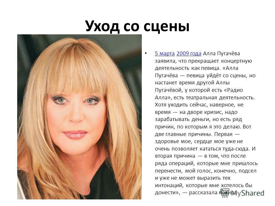 Уход со сцены 5 марта 2009 года Алла Пугачёва заявила, что прекращает концертную деятельность как певица. «Алла Пугачёва певица уйдёт со сцены, но настанет время другой Аллы Пугачёвой, у которой есть «Радио Алла», есть театральная деятельность. Хотя