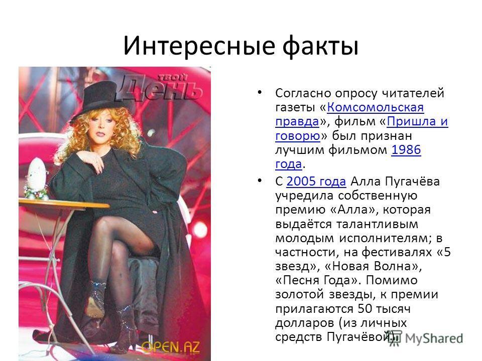 Интересные факты Согласно опросу читателей газеты «Комсомольская правда», фильм «Пришла и говорю» был признан лучшим фильмом 1986 года.Комсомольская правдаПришла и говорю1986 года С 2005 года Алла Пугачёва учредила собственную премию «Алла», которая