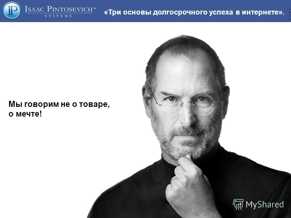 «Три основы долгосрочного успеха в интернете». Мы говорим не о товаре, о мечте!