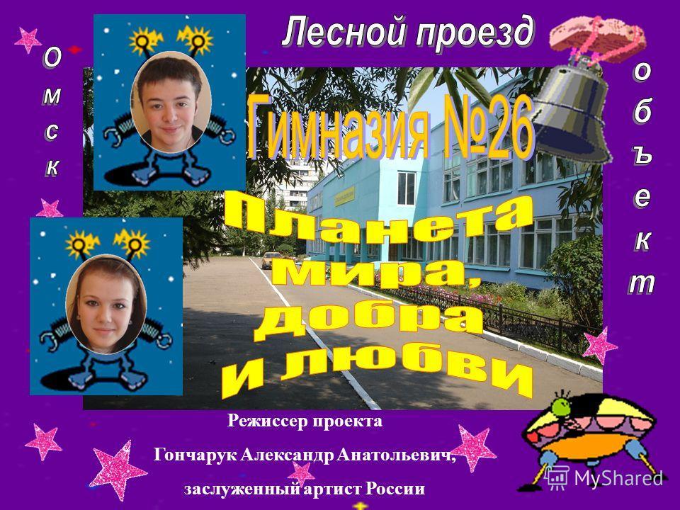 Режиссер проекта Гончарук Александр Анатольевич, заслуженный артист России