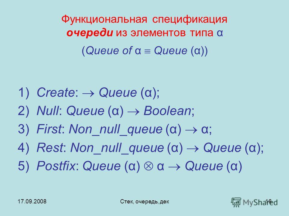 17.09.2008Стек, очередь, дек16 Функциональная спецификация очереди из элементов типа α (Queue of α Queue (α)) 1) Create: Queue (α); 2) Null: Queue (α) Boolean; 3) First: Non_null_queue (α) α; 4) Rest: Non_null_queue (α) Queue (α); 5) Postfix: Queue (