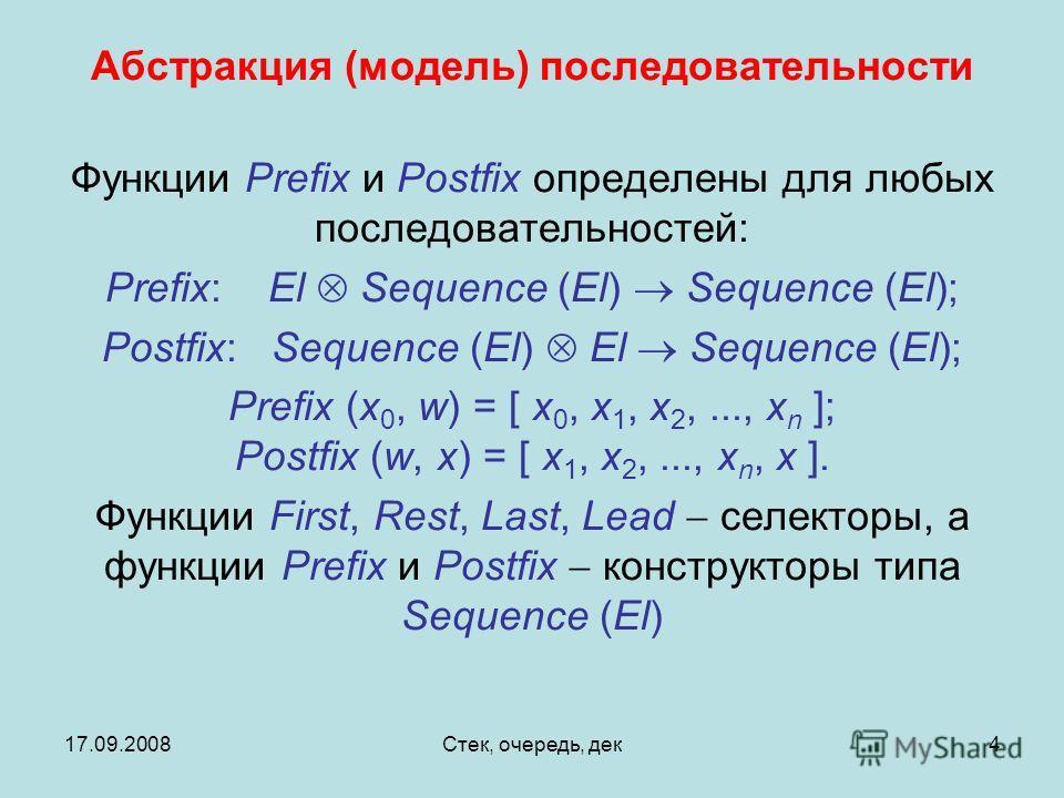 17.09.2008Стек, очередь, дек4 Функции Prefix и Postfix определены для любых последовательностей: Prefix: El Sequence (El) Sequence (El); Postfix: Sequence (El) El Sequence (El); Prefix (x 0, w) = [ x 0, x 1, x 2,..., x n ]; Postfix (w, x) = [ x 1, x