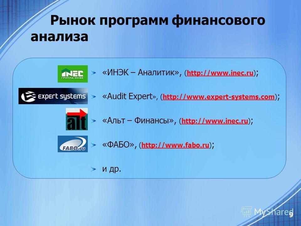 9 Рынок программ финансового анализа «ИНЭК – Аналитик», (http://www.inec.ru) ;http://www.inec.ru «Audit Expert », (http://www.expert-systems.com) ;http://www.expert-systems.com «Альт – Финансы», (http://www.inec.ru) ;http://www.inec.ru «ФАБО», (http: