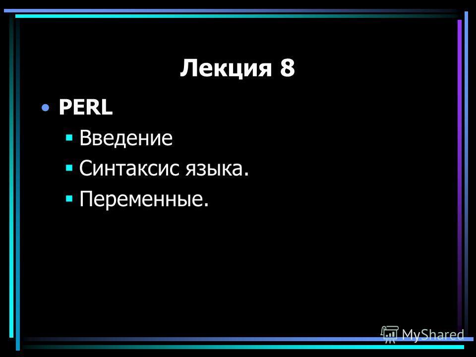 Лекция 8 PERL Введение Синтаксис языка. Переменные.