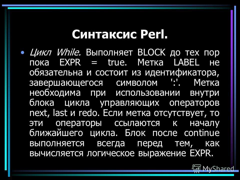 Синтаксис Perl. Цикл While. Выполняет BLOCK до тех пор пока EXPR = true. Метка LABEL не обязательна и состоит из идентификатора, завершающегося символом ':'. Метка необходима при использовании внутри блока цикла управляющих операторов next, last и re