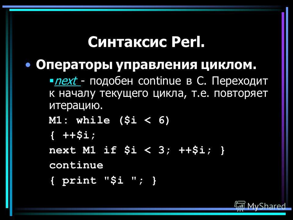 Синтаксис Perl. Операторы управления циклом. next - подобен continue в С. Переходит к началу текущего цикла, т.е. повторяет итерацию. next M1: while ($i < 6) { ++$i; next M1 if $i < 3; ++$i; } continue { print $i ; }