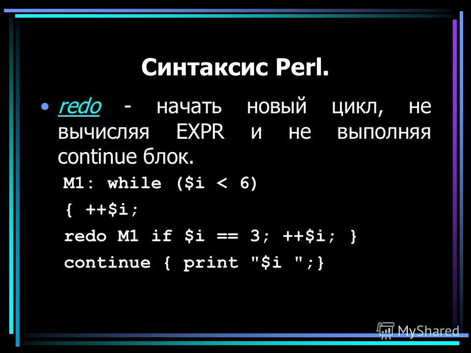 Синтаксис Perl. redo - начать новый цикл, не вычисляя EXPR и не выполняя continue блок.redo M1: while ($i < 6) { ++$i; redo M1 if $i == 3; ++$i; } continue { print $i ;}