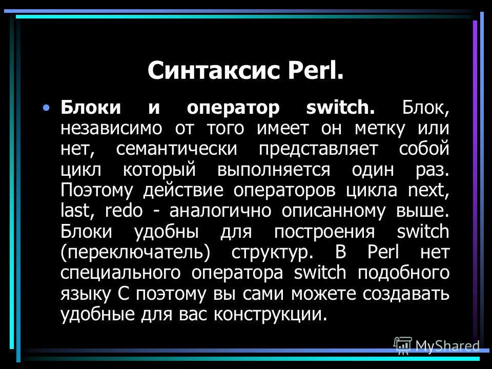 Синтаксис Perl. Блоки и оператор switch. Блок, независимо от того имеет он метку или нет, семантически представляет собой цикл который выполняется один раз. Поэтому действие операторов цикла next, last, redo - аналогично описанному выше. Блоки удобны