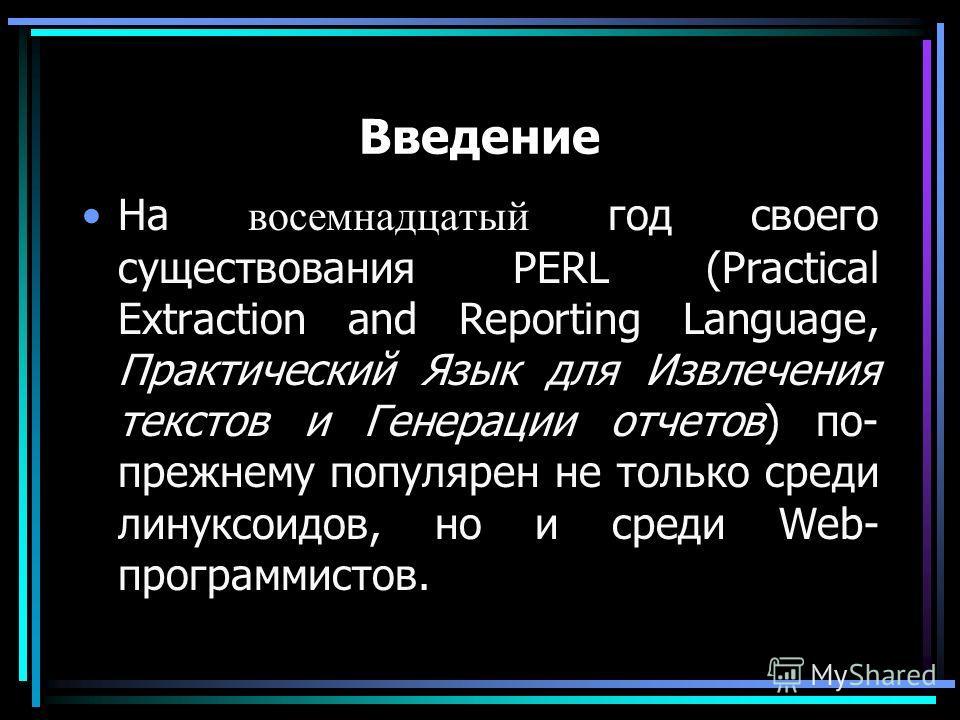 Введение На восемнадцатый год своего существования PERL (Practical Extraction and Reporting Language, Практический Язык для Извлечения текстов и Генерации отчетов) по- прежнему популярен не только среди линуксоидов, но и среди Web- программистов.