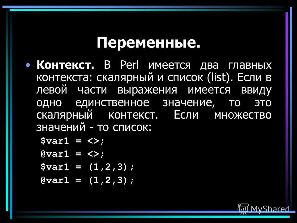 Переменные. Контекст. В Perl имеется два главных контекста: скалярный и список (list). Если в левой части выражения имеется ввиду одно единственное значение, то это скалярный контекст. Если множество значений - то список: $var1 = ; @var1 = ; $var1 =
