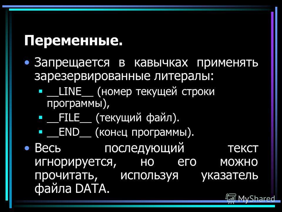 Переменные. Запрещается в кавычках применять зарезервированные литералы: __LINE__ (номер текущей строки программы), __FILE__ (текущий файл). __END__ (кон е ц программы). Весь последующий текст игнорируется, но его можно прочитать, используя указатель