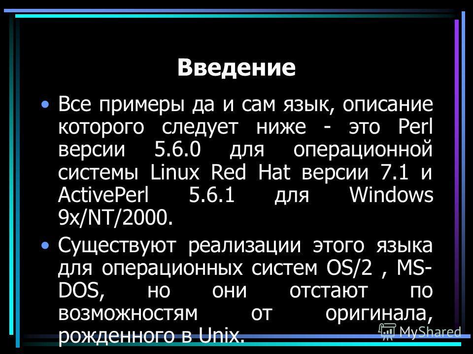Введение Все примеры да и сам язык, описание которого следует ниже - это Perl версии 5.6.0 для операционной системы Linux Red Hat версии 7.1 и ActivePerl 5.6.1 для Windows 9x/NT/2000. Существуют реализации этого языка для операционных систем OS/2, MS
