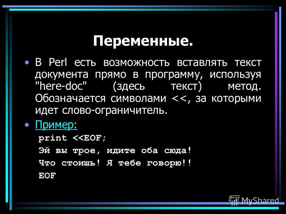 Переменные. В Perl есть возможность вставлять текст документа прямо в программу, используя here-doc (здесь текст) метод. Обозначается символами