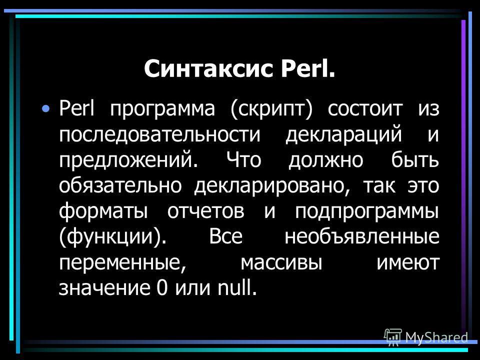 Синтаксис Perl. Perl программа (скрипт) состоит из последовательности деклараций и предложений. Что должно быть обязательно декларировано, так это форматы отчетов и подпрограммы (функции). Все необъявленные переменные, массивы имеют значение 0 или nu